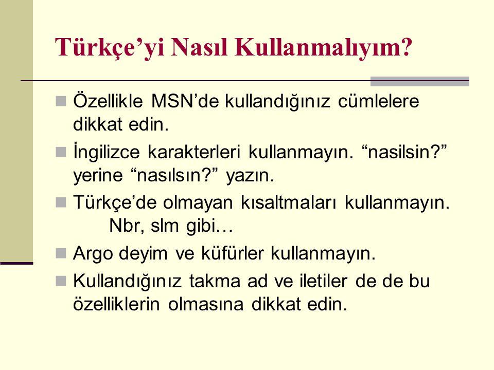 """Türkçe'yi Nasıl Kullanmalıyım? Özellikle MSN'de kullandığınız cümlelere dikkat edin. İngilizce karakterleri kullanmayın. """"nasilsin?"""" yerine """"nasılsın?"""