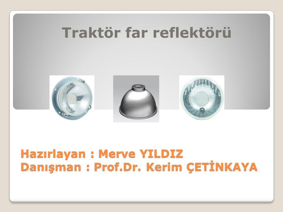 Hazırlayan : Merve YILDIZ Danışman : Prof.Dr. Kerim ÇETİNKAYA Traktör far reflektörü