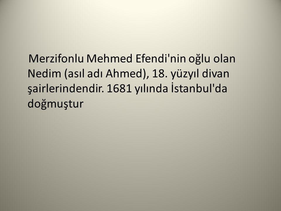 Merzifonlu Mehmed Efendi'nin oğlu olan Nedim (asıl adı Ahmed), 18. yüzyıl divan şairlerindendir. 1681 yılında İstanbul'da doğmuştur