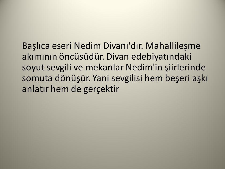 Başlıca eseri Nedim Divanı'dır. Mahallileşme akımının öncüsüdür. Divan edebiyatındaki soyut sevgili ve mekanlar Nedim'in şiirlerinde somuta dönüşür. Y
