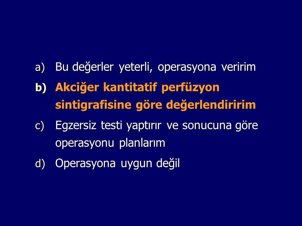 a) Bu değerler yeterli, operasyona veririm b) Akciğer kantitatif perfüzyon sintigrafisine göre değerlendiririm c) Egzersiz testi yaptırır ve sonucuna göre operasyonu planlarım d) Operasyona uygun değil