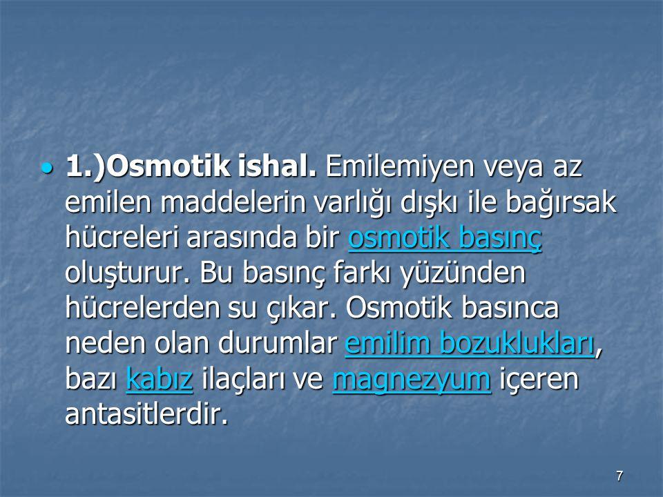 7  1.)Osmotik ishal. Emilemiyen veya az emilen maddelerin varlığı dışkı ile bağırsak hücreleri arasında bir osmotik basınç oluşturur. Bu basınç farkı
