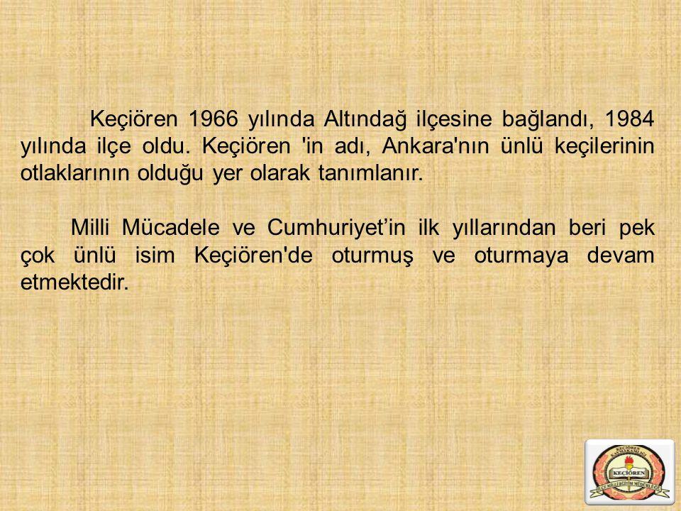 Keçiören 1966 yılında Altındağ ilçesine bağlandı, 1984 yılında ilçe oldu. Keçiören 'in adı, Ankara'nın ünlü keçilerinin otlaklarının olduğu yer olarak