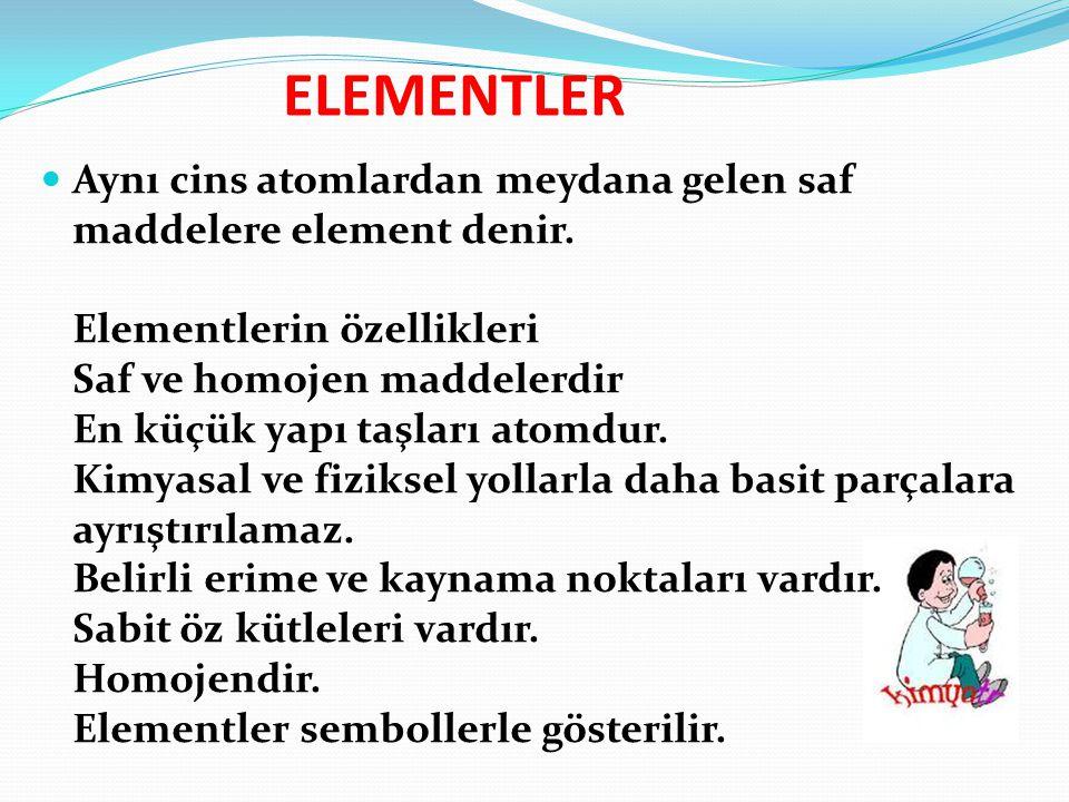 ELEMENTLER Aynı cins atomlardan meydana gelen saf maddelere element denir. Elementlerin özellikleri Saf ve homojen maddelerdir En küçük yapı taşları a