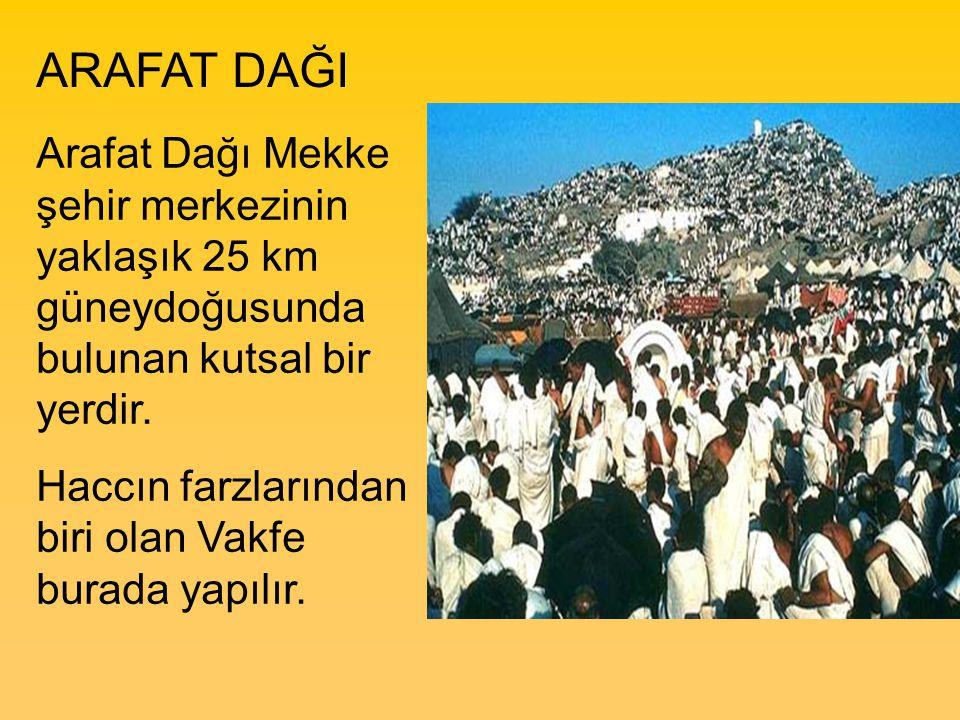 ARAFAT DAĞI Arafat Dağı Mekke şehir merkezinin yaklaşık 25 km güneydoğusunda bulunan kutsal bir yerdir. Haccın farzlarından biri olan Vakfe burada yap