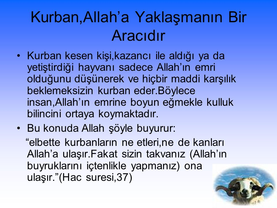 Kurban,Allah'a Yaklaşmanın Bir Aracıdır Kurban kesen kişi,kazancı ile aldığı ya da yetiştirdiği hayvanı sadece Allah'ın emri olduğunu düşünerek ve hiç