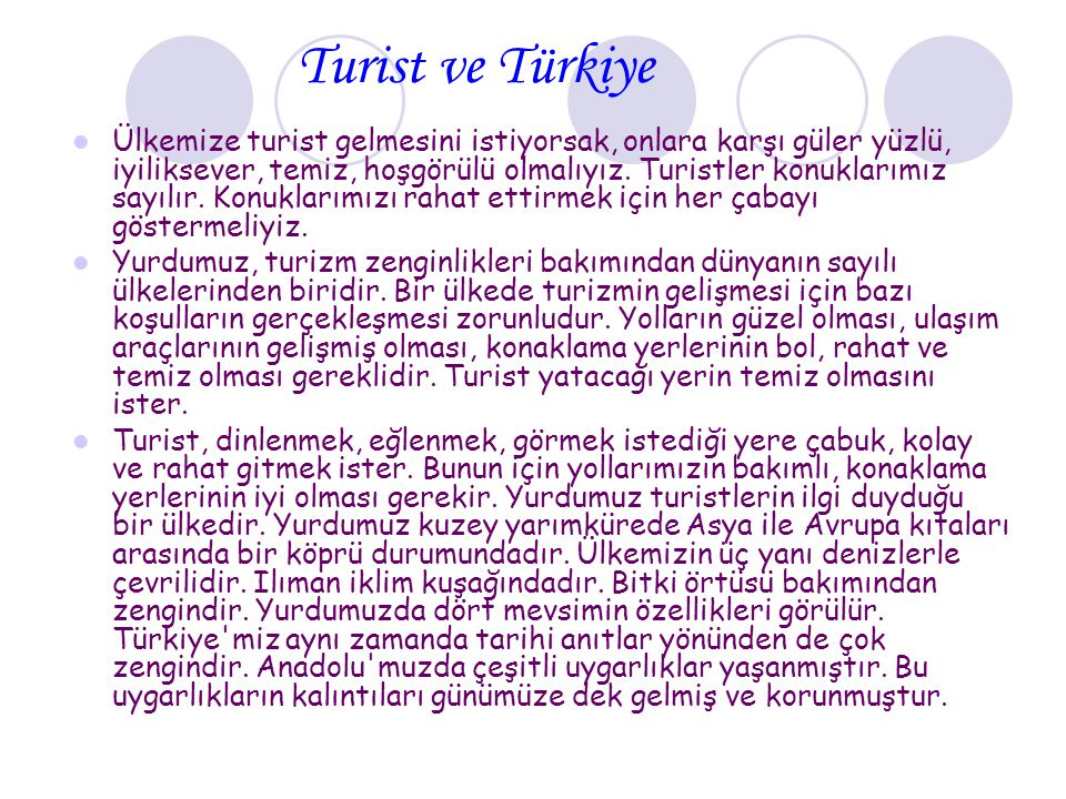 Turist ve Türkiye Ülkemize turist gelmesini istiyorsak, onlara karşı güler yüzlü, iyiliksever, temiz, hoşgörülü olmalıyız. Turistler konuklarımız sayı