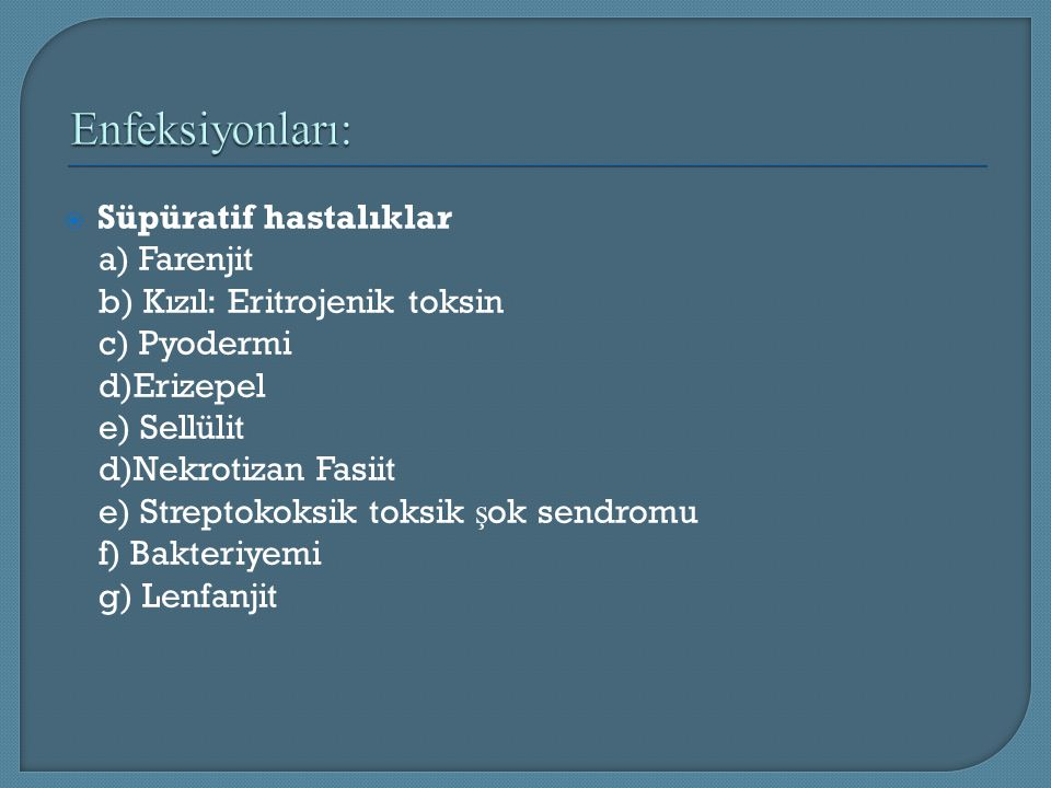  Süpüratif hastalıklar a) Farenjit b) Kızıl: Eritrojenik toksin c) Pyodermi d)Erizepel e) Sellülit d)Nekrotizan Fasiit e) Streptokoksik toksik ş ok s