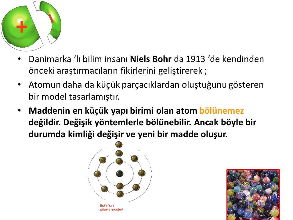 Danimarka 'lı bilim insanı Niels Bohr da 1913 'de kendinden önceki araştırmacıların fikirlerini geliştirerek ; Atomun daha da küçük parçacıklardan olu