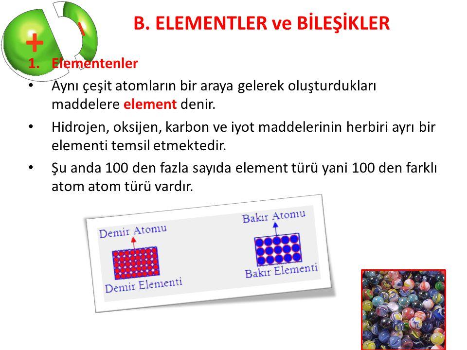 B. ELEMENTLER ve BİLEŞİKLER 1.Elementenler Aynı çeşit atomların bir araya gelerek oluşturdukları maddelere element denir. Hidrojen, oksijen, karbon ve