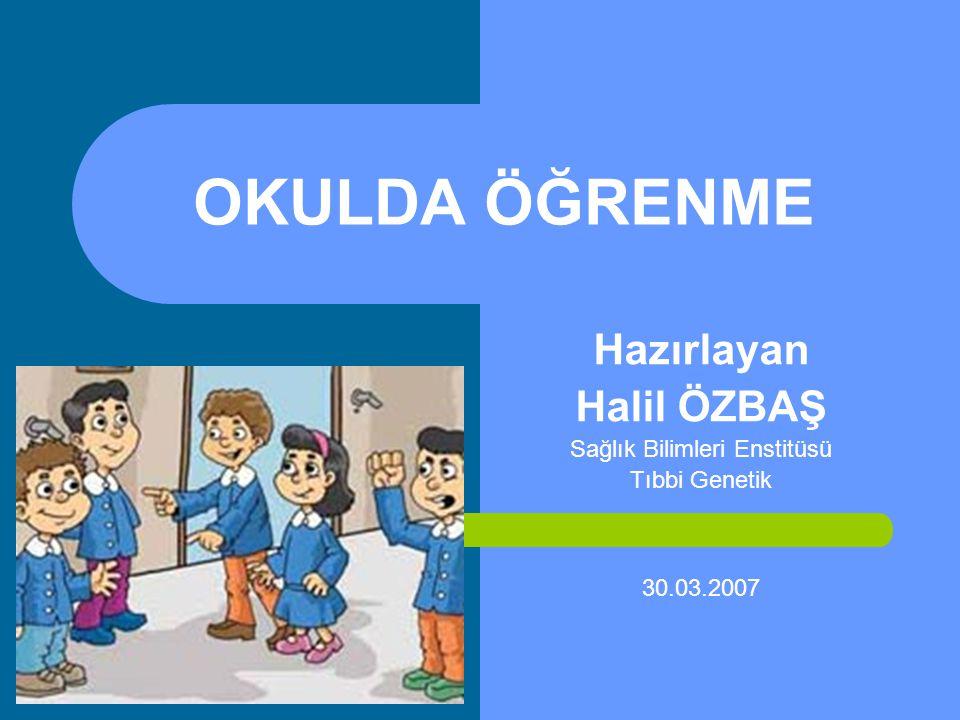 OKULDA ÖĞRENME Hazırlayan Halil ÖZBAŞ Sağlık Bilimleri Enstitüsü Tıbbi Genetik 30.03.2007