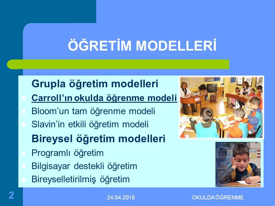 24.04.2015OKULDA ÖĞRENME 2 ÖĞRETİM MODELLERİ Grupla öğretim modelleri Carroll'ın okulda öğrenme modeli Bloom'un tam öğrenme modeli Slavin'in etkili öğretim modeli Bireysel öğretim modelleri Programlı öğretim Bilgisayar destekli öğretim Bireyselletirilmiş öğretim