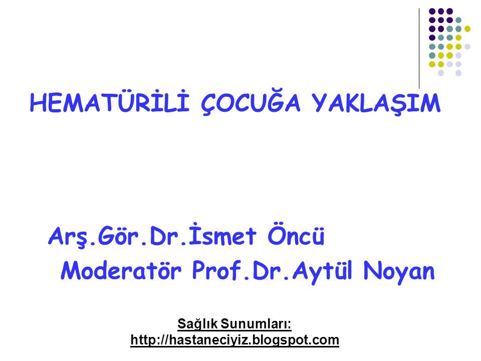 HEMATÜRİLİ ÇOCUĞA YAKLAŞIM Arş.Gör.Dr.İsmet Öncü Moderatör Prof.Dr.Aytül Noyan Sağlık Sunumları: http://hastaneciyiz.blogspot.com