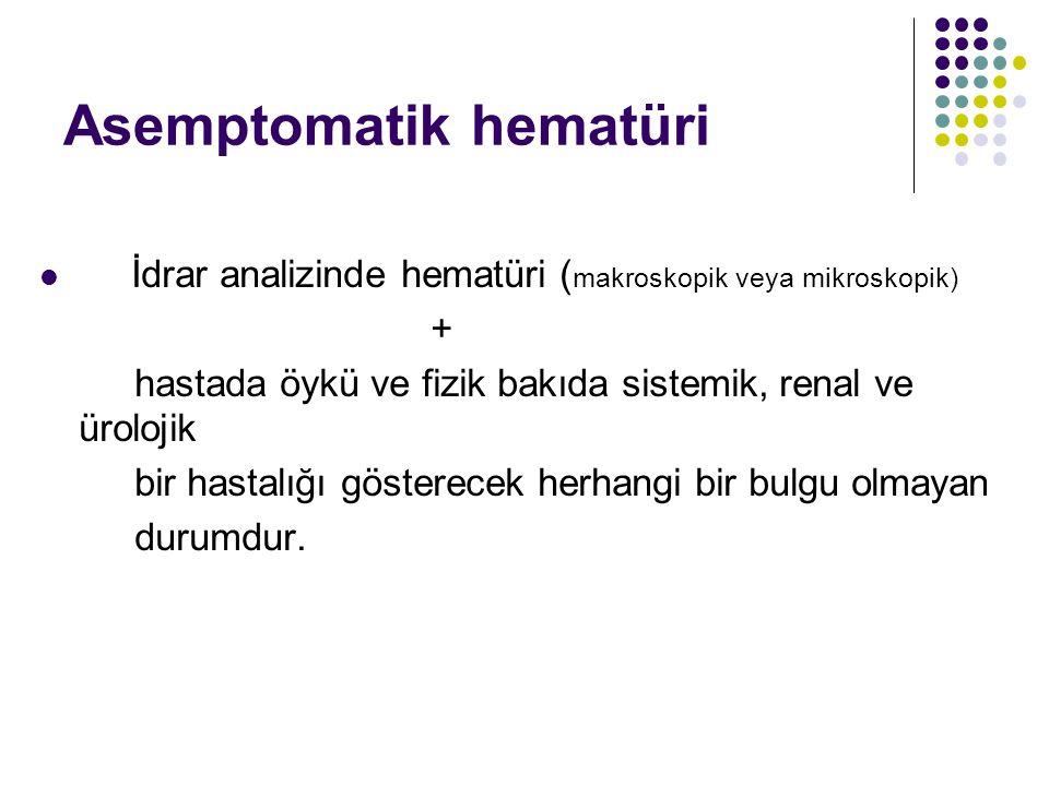 Asemptomatik hematüri İdrar analizinde hematüri ( makroskopik veya mikroskopik) + hastada öykü ve fizik bakıda sistemik, renal ve ürolojik bir hastalı
