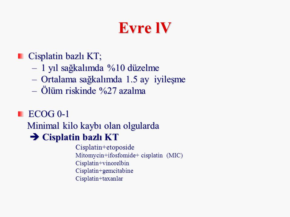 Evre lV Cisplatin bazlı KT; –1 yıl sağkalımda %10 düzelme –Ortalama sağkalımda 1.5 ay iyileşme –Ölüm riskinde %27 azalma ECOG 0-1 Minimal kilo kaybı o