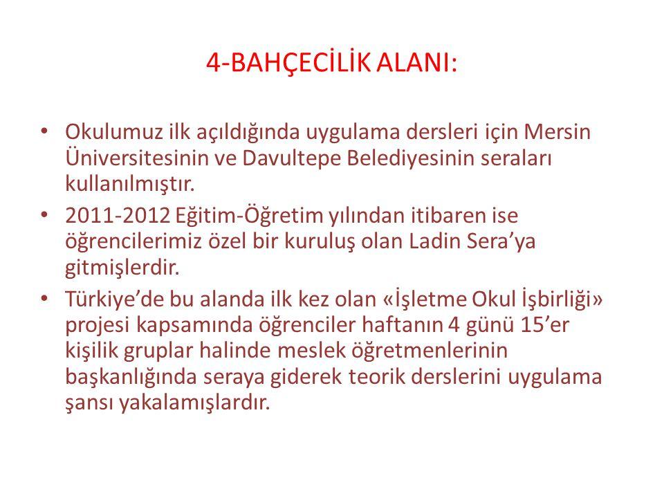 4-BAHÇECİLİK ALANI: Okulumuz ilk açıldığında uygulama dersleri için Mersin Üniversitesinin ve Davultepe Belediyesinin seraları kullanılmıştır. 2011-20