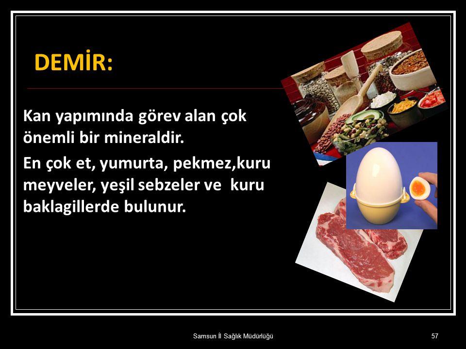 DEMİR: Kan yapımında görev alan çok önemli bir mineraldir. En çok et, yumurta, pekmez,kuru meyveler, yeşil sebzeler ve kuru baklagillerde bulunur. 57S