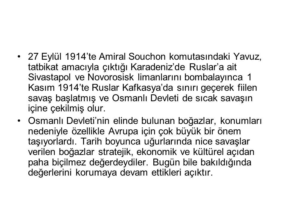 27 Eylül 1914'te Amiral Souchon komutasındaki Yavuz, tatbikat amacıyla çıktığı Karadeniz'de Ruslar'a ait Sivastapol ve Novorosisk limanlarını bombalayınca 1 Kasım 1914'te Ruslar Kafkasya'da sınırı geçerek fiilen savaş başlatmış ve Osmanlı Devleti de sıcak savaşın içine çekilmiş olur.