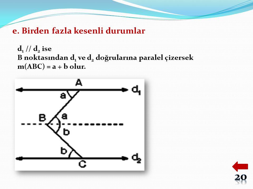 e. Birden fazla kesenli durumlar d 1 // d 2 ise B noktasından d 1 ve d 2 doğrularına paralel çizersek m(ABC) = a + b olur.