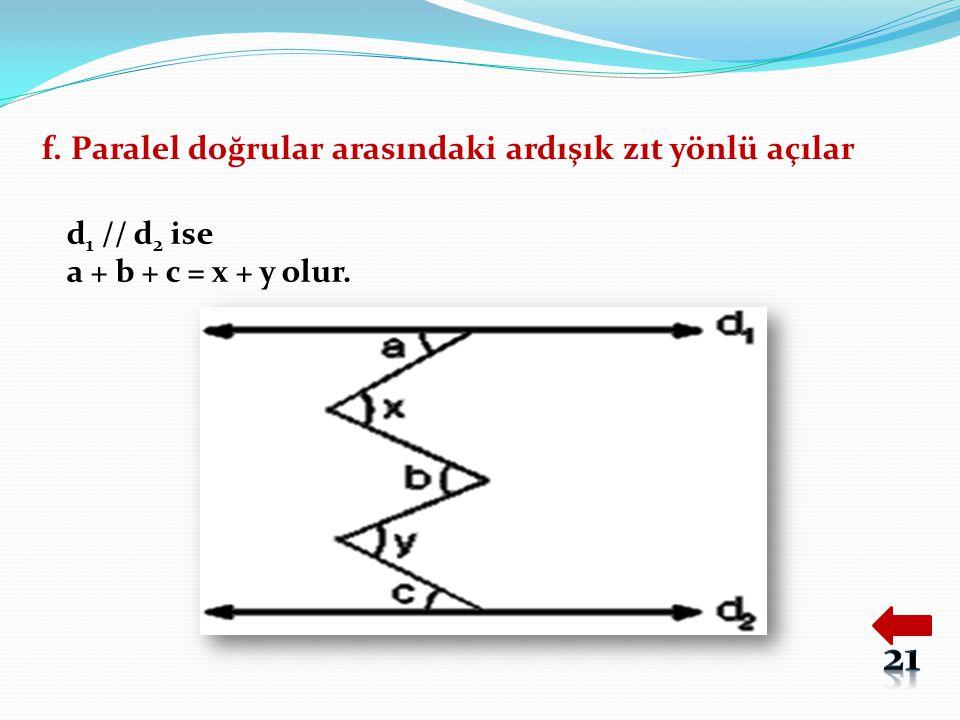 f. Paralel doğrular arasındaki ardışık zıt yönlü açılar d 1 // d 2 ise a + b + c = x + y olur.