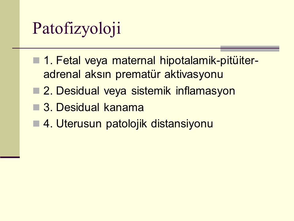 Patofizyoloji 1. Fetal veya maternal hipotalamik-pitüiter- adrenal aksın prematür aktivasyonu 2. Desidual veya sistemik inflamasyon 3. Desidual kanama