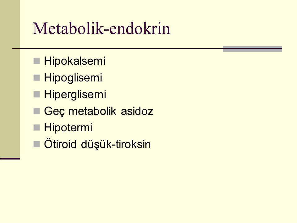 Metabolik-endokrin Hipokalsemi Hipoglisemi Hiperglisemi Geç metabolik asidoz Hipotermi Ötiroid düşük-tiroksin