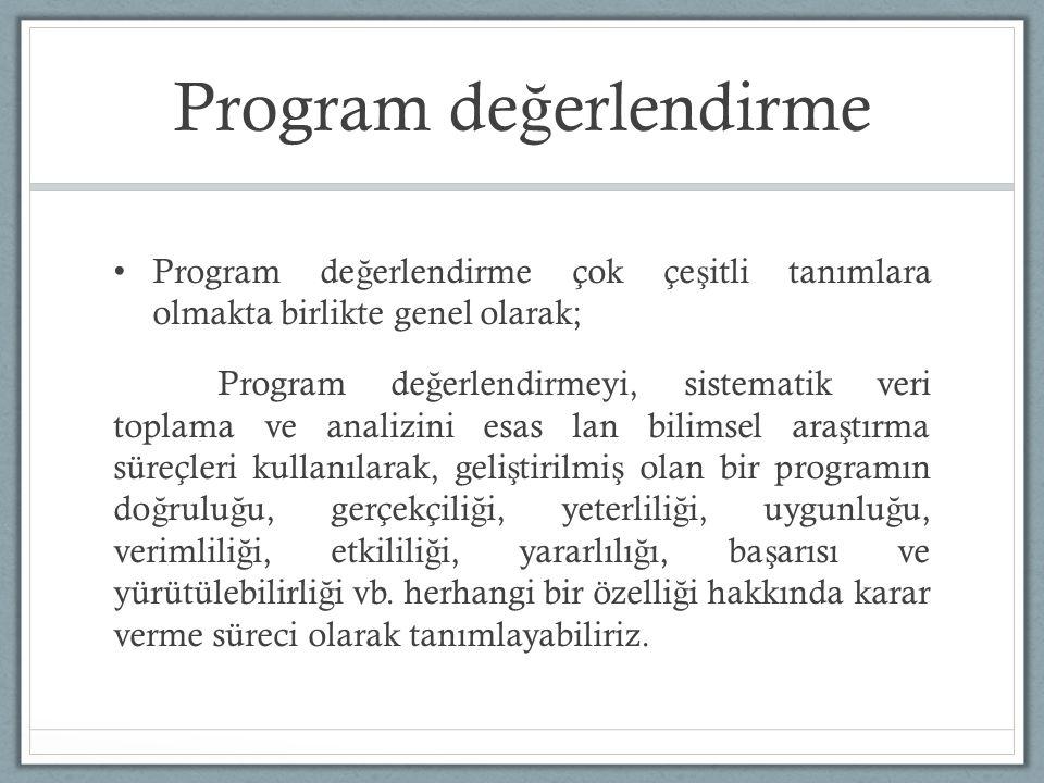 Program de ğ erlendirme Program de ğ erlendirme çok çe ş itli tanımlara olmakta birlikte genel olarak; Program de ğ erlendirmeyi, sistematik veri toplama ve analizini esas lan bilimsel ara ş tırma süreçleri kullanılarak, geli ş tirilmi ş olan bir programın do ğ rulu ğ u, gerçekçili ğ i, yeterlili ğ i, uygunlu ğ u, verimlili ğ i, etkilili ğ i, yararlılı ğ ı, ba ş arısı ve yürütülebilirli ğ i vb.