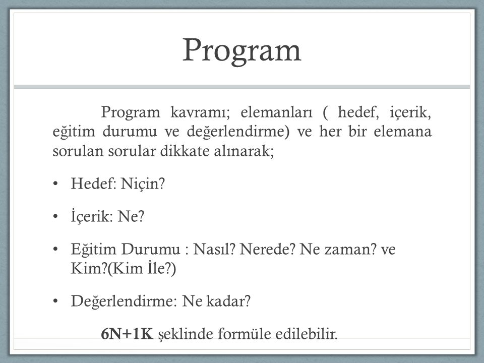 Program Program kavramı; elemanları ( hedef, içerik, e ğ itim durumu ve de ğ erlendirme) ve her bir elemana sorulan sorular dikkate alınarak; Hedef: N