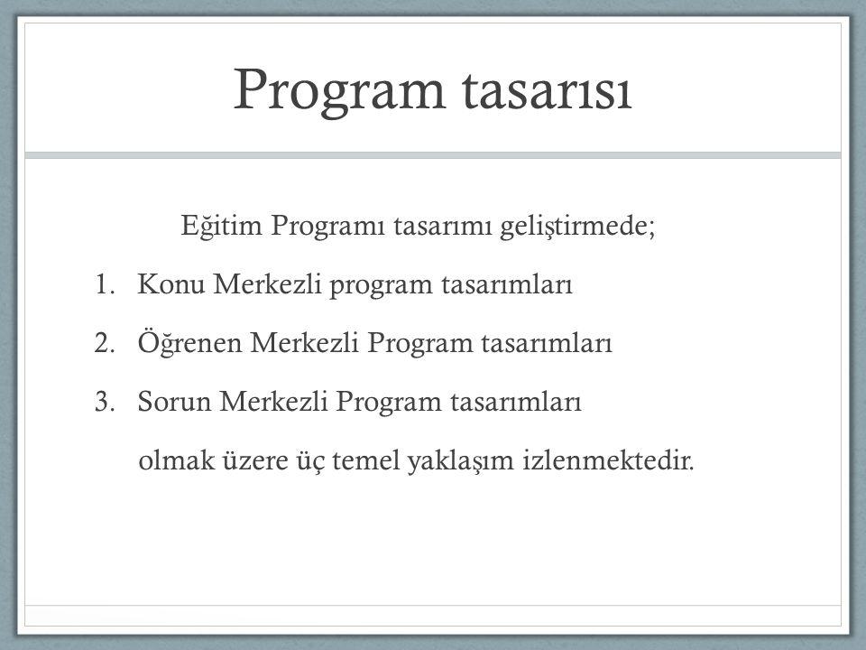 Program tasarısı E ğ itim Programı tasarımı geli ş tirmede; 1.Konu Merkezli program tasarımları 2.Ö ğ renen Merkezli Program tasarımları 3.Sorun Merkezli Program tasarımları olmak üzere üç temel yakla ş ım izlenmektedir.