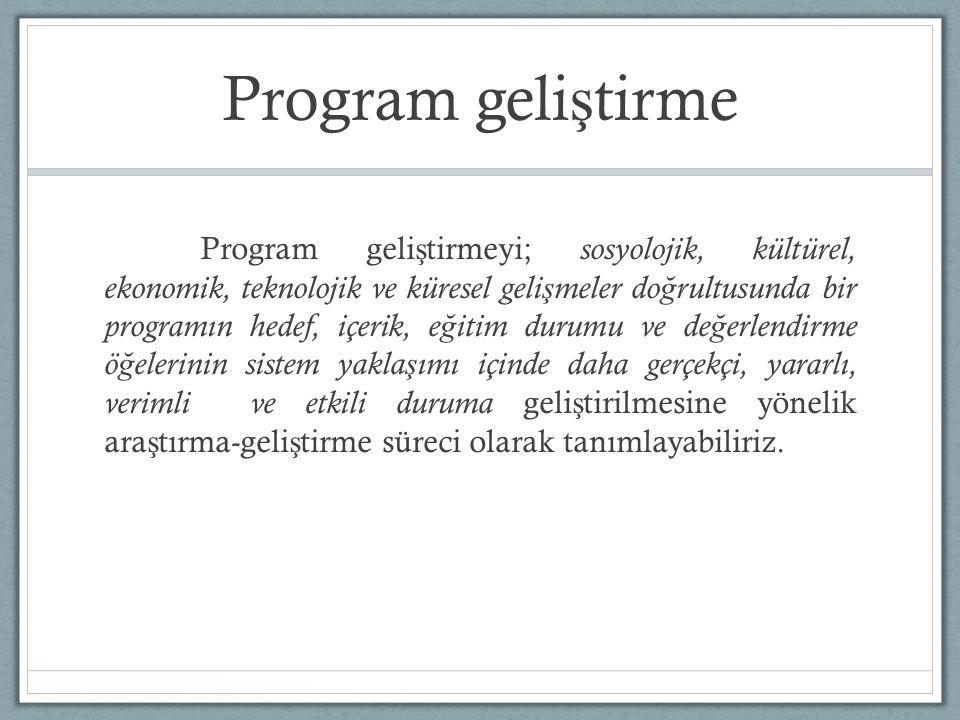 Program geli ş tirme Program geli ş tirmeyi; sosyolojik, kültürel, ekonomik, teknolojik ve küresel geli ş meler do ğ rultusunda bir programın hedef, içerik, e ğ itim durumu ve de ğ erlendirme ö ğ elerinin sistem yakla ş ımı içinde daha gerçekçi, yararlı, verimli ve etkili duruma geli ş tirilmesine yönelik ara ş tırma-geli ş tirme süreci olarak tanımlayabiliriz.