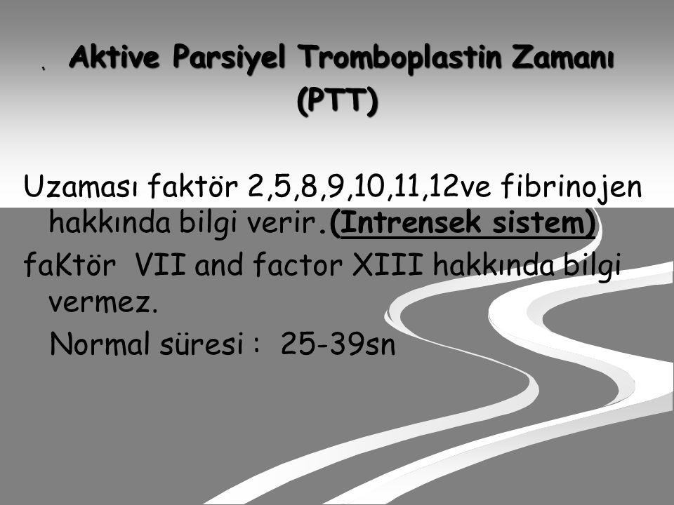Aktive Parsiyel Tromboplastin Zamanı Aktive Parsiyel Tromboplastin Zamanı(PTT) Uzaması faktör 2,5,8,9,10,11,12ve fibrinojen hakkında bilgi verir.(Intrensek sistem) faKtör VII and factor XIII hakkında bilgi vermez.