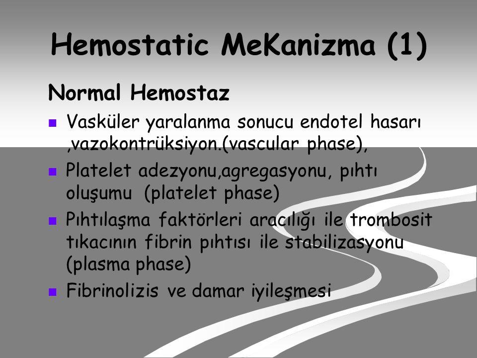 Hemostatic MeKanizma (1) Normal Hemostaz Vasküler yaralanma sonucu endotel hasarı,vazokontrüksiyon.(vascular phase), Platelet adezyonu,agregasyonu, pıhtı oluşumu (platelet phase) Pıhtılaşma faktörleri aracılığı ile trombosit tıkacının fibrin pıhtısı ile stabilizasyonu (plasma phase) Fibrinolizis ve damar iyileşmesi