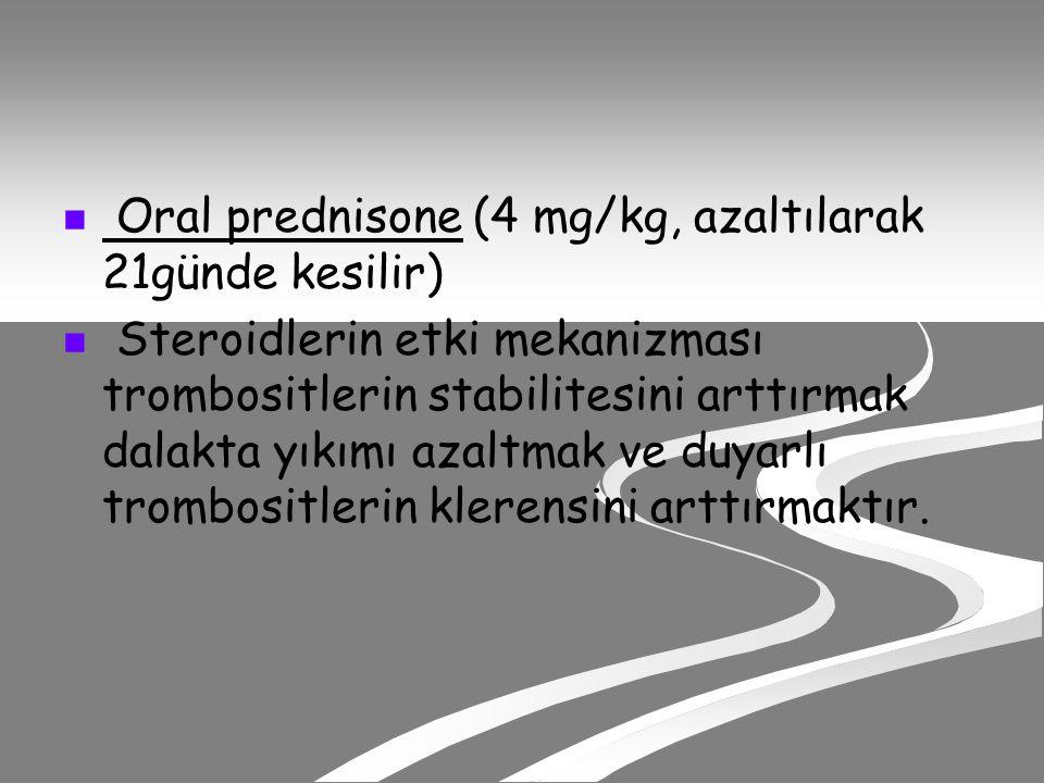 Oral prednisone (4 mg/kg, azaltılarak 21günde kesilir) Steroidlerin etki mekanizması trombositlerin stabilitesini arttırmak dalakta yıkımı azaltmak ve duyarlı trombositlerin klerensini arttırmaktır.