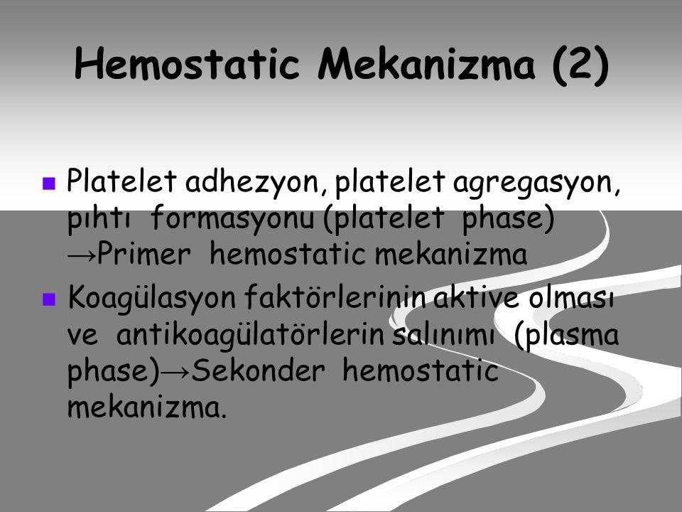 Hemostatic Mekanizma (2) Platelet adhezyon, platelet agregasyon, pıhtı formasyonu (platelet phase) → Primer hemostatic mekanizma Koagülasyon faktörlerinin aktive olması ve antikoagülatörlerin salınımı (plasma phase) → Sekonder hemostatic mekanizma.