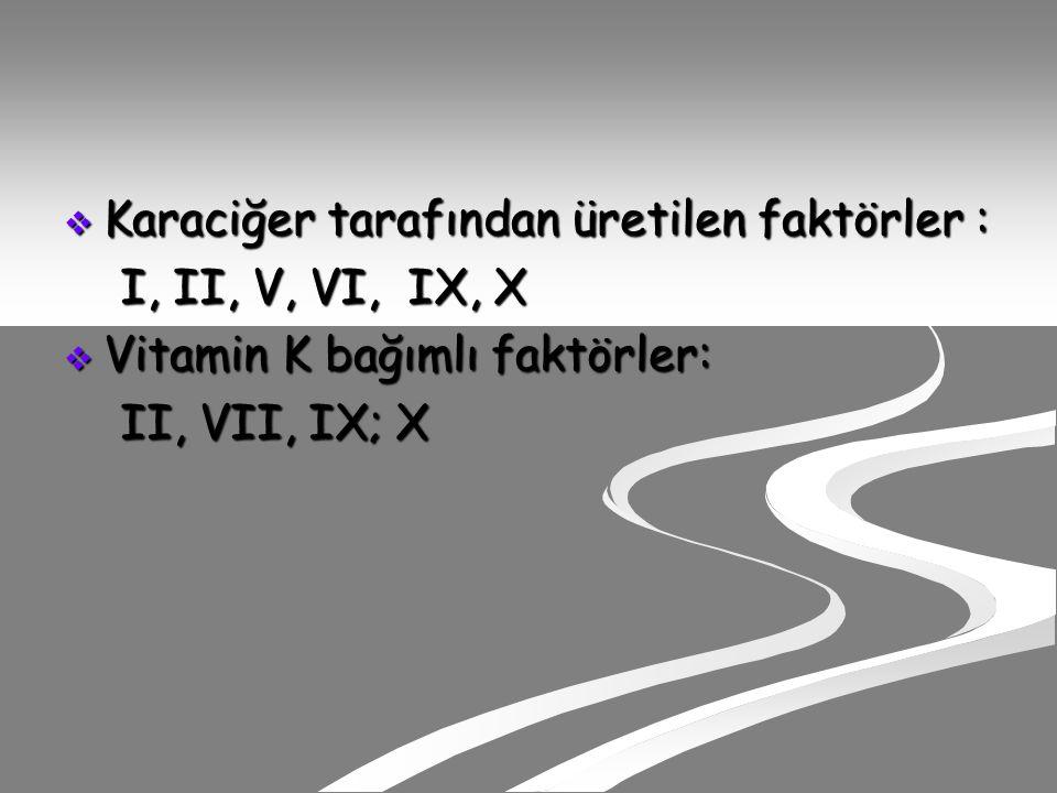  Karaciğer tarafından üretilen faktörler : I, II, V, VI, IX, X I, II, V, VI, IX, X  Vitamin K bağımlı faktörler: II, VII, IX; X II, VII, IX; X