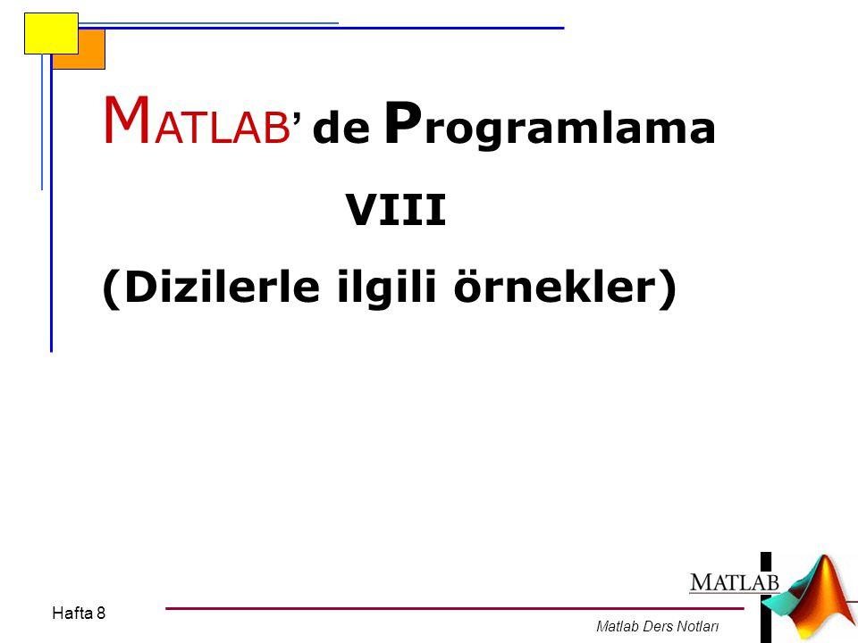 Hafta 8 Matlab Ders Notları M ATLAB ' de P rogramlama VIII (Dizilerle ilgili örnekler)