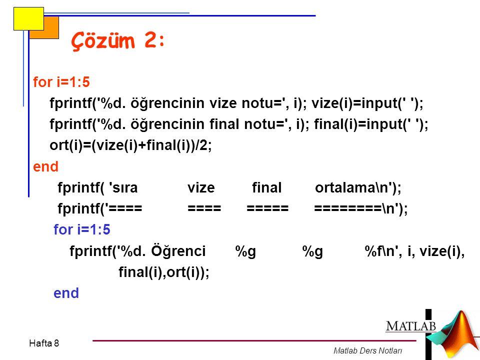 Hafta 8 Matlab Ders Notları Çözüm 2: for i=1:5 fprintf('%d. öğrencinin vize notu=', i); vize(i)=input(' '); fprintf('%d. öğrencinin final notu=', i);
