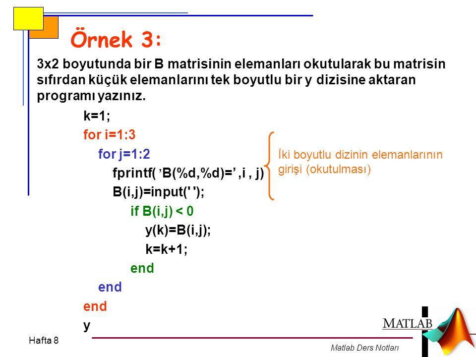 Hafta 8 Matlab Ders Notları Örnek 4: 2x3 boyutunda bir A (A=[-4 0 9 ; 16 -9 4]) matrisinin elemanları program içerisinde girilerek bu matrisdeki sayıların ortalamasını ve pozitif sayıların karekökleri toplamını bulan programı yazınız.
