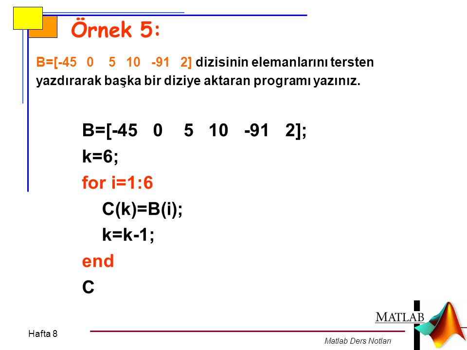 Hafta 8 Matlab Ders Notları Örnek 5: B=[-45 0 5 10 -91 2] dizisinin elemanlarını tersten yazdırarak başka bir diziye aktaran programı yazınız. B=[-45