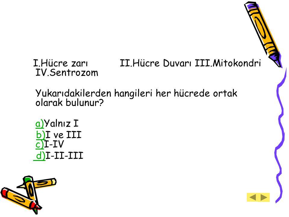 I.Hücre zarı II.Hücre Duvarı III.Mitokondri IV.Sentrozom Yukarıdakilerden hangileri her hücrede ortak olarak bulunur? a)a)Yalnız I b)I ve III c)I-IVb)
