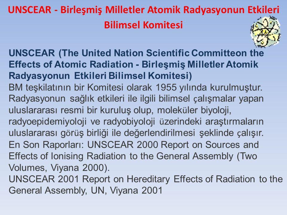 UNSCEAR (The United Nation Scientific Committeon the Effects of Atomic Radiation - Birleşmiş Milletler Atomik Radyasyonun Etkileri Bilimsel Komitesi) BM teşkilatının bir Komitesi olarak 1955 yılında kurulmuştur.