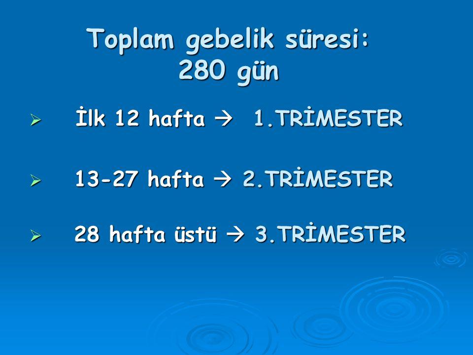 Toplam gebelik süresi: 280 gün  İlk 12 hafta  1.TRİMESTER  13-27 hafta  2.TRİMESTER  28 hafta üstü  3.TRİMESTER