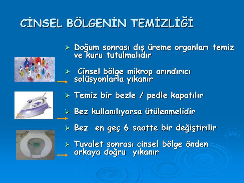 CİNSEL BÖLGENİN TEMİZLİĞİ  Doğum sonrası dış üreme organları temiz ve kuru tutulmalıdır  Cinsel bölge mikrop arındırıcı solüsyonlarla yıkanır  Temiz bir bezle / pedle kapatılır  Bez kullanılıyorsa ütülenmelidir  Bez en geç 6 saatte bir değiştirilir  Tuvalet sonrası cinsel bölge önden arkaya doğru yıkanır