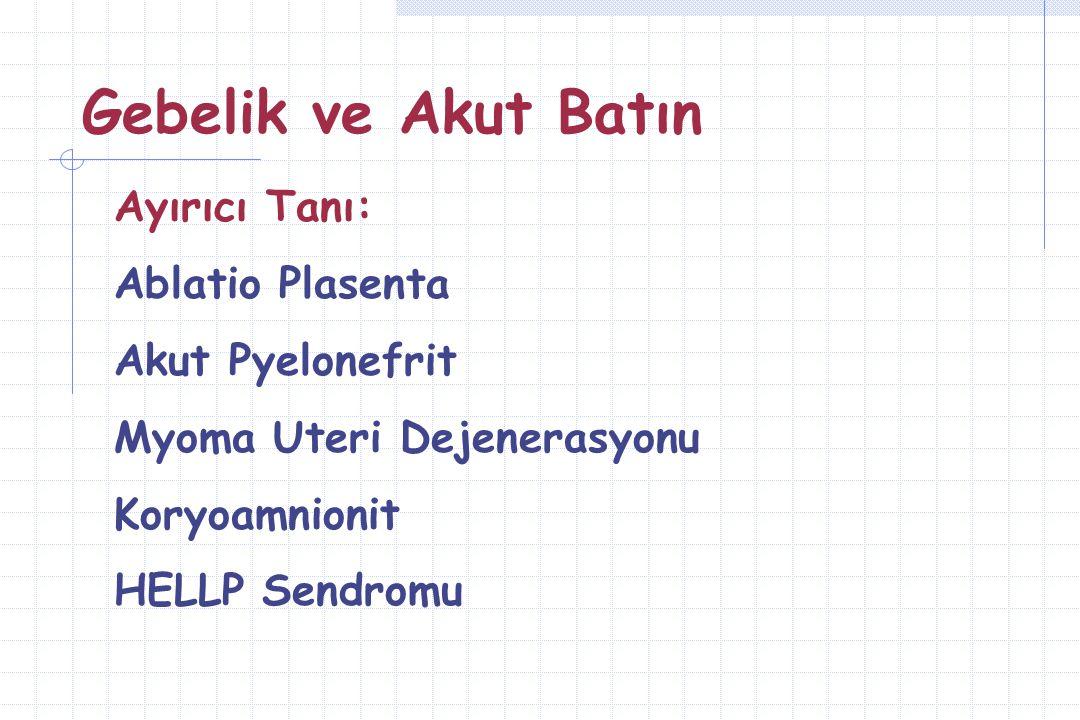Gebelik ve Akut Batın Ayırıcı Tanı: Ablatio Plasenta Akut Pyelonefrit Myoma Uteri Dejenerasyonu Koryoamnionit HELLP Sendromu