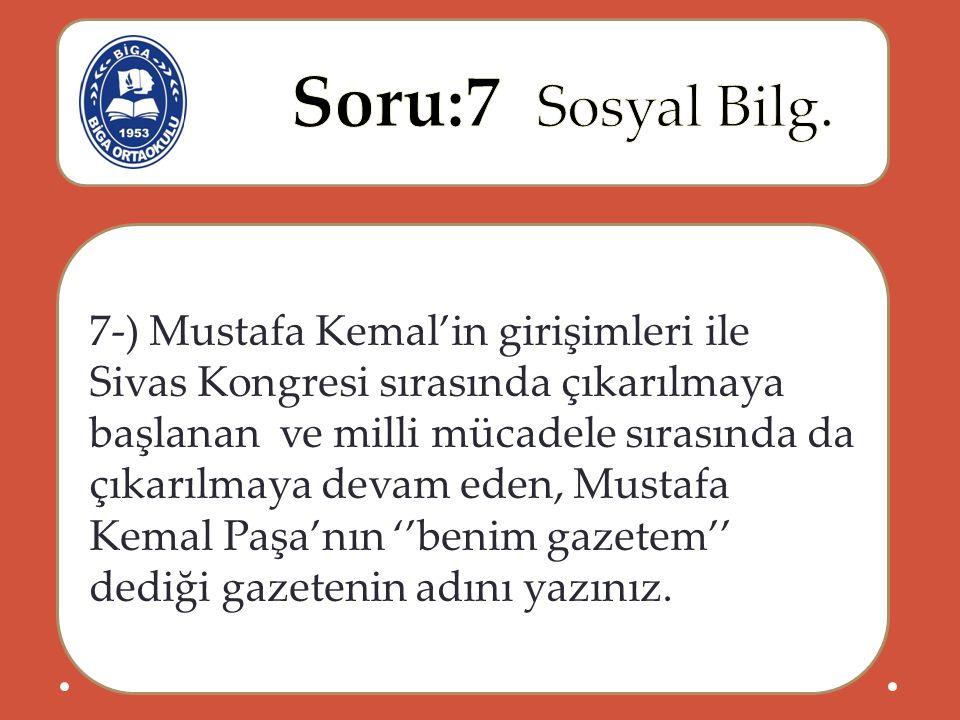 7-) Mustafa Kemal'in girişimleri ile Sivas Kongresi sırasında çıkarılmaya başlanan ve milli mücadele sırasında da çıkarılmaya devam eden, Mustafa Kemal Paşa'nın ''benim gazetem'' dediği gazetenin adını yazınız.