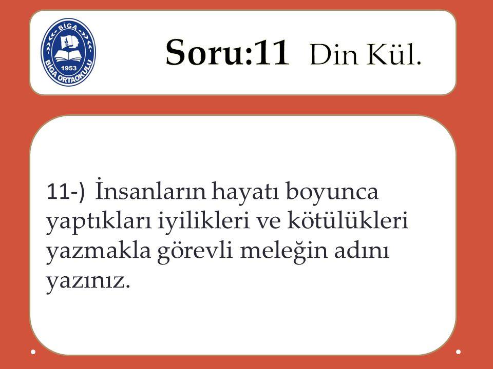 11-) İnsanların hayatı boyunca yaptıkları iyilikleri ve kötülükleri yazmakla görevli meleğin adını yazınız.