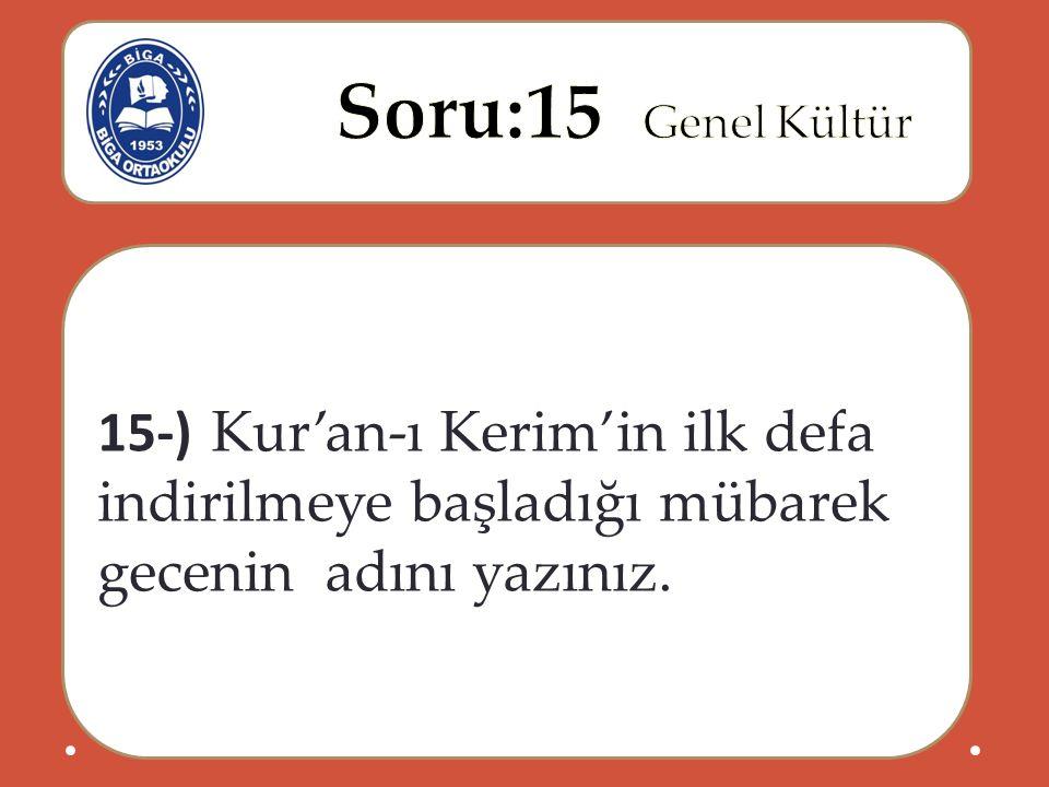15-) Kur'an-ı Kerim'in ilk defa indirilmeye başladığı mübarek gecenin adını yazınız.