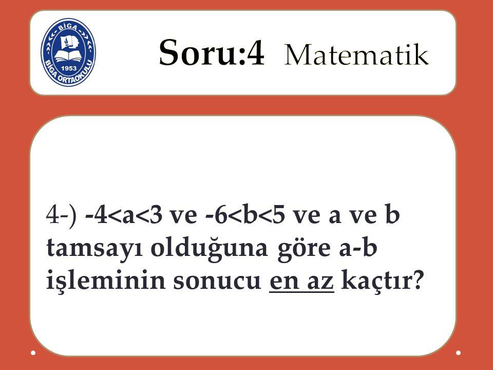 4-) -4<a<3 ve -6<b<5 ve a ve b tamsayı olduğuna göre a-b işleminin sonucu en az kaçtır?