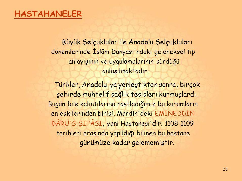 HASTAHANELER Büyük Selçuklular ile Anadolu Selçukluları dönemlerinde İslâm Dünyası ndaki geleneksel tıp anlayışının ve uygulamalarının sürdüğü anlaşılmaktadır.