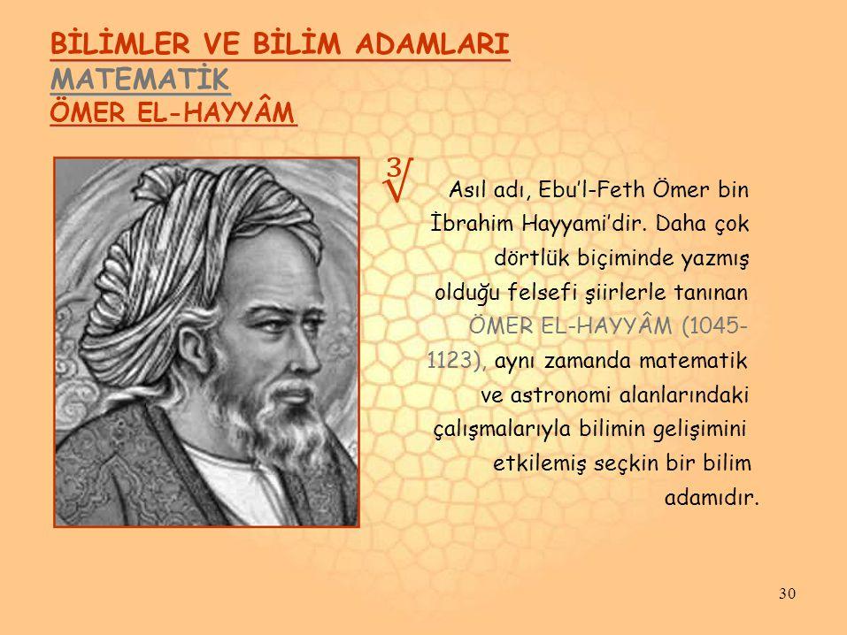 BİLİMLER VE BİLİM ADAMLARI MATEMATİK ÖMER EL-HAYYÂM ∛ Asıl adı, Ebu'l-Feth Ömer bin İbrahim Hayyami'dir.
